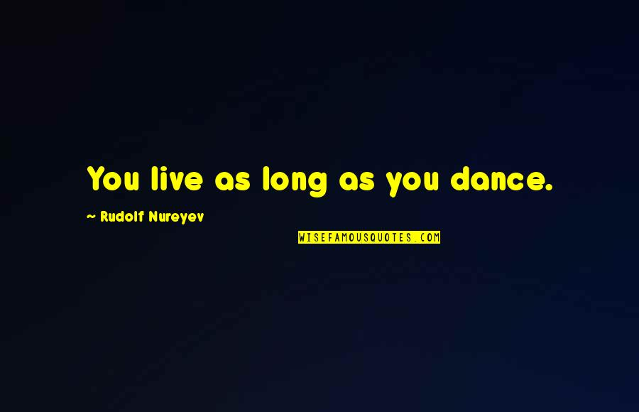 You Live Long Quotes By Rudolf Nureyev: You live as long as you dance.