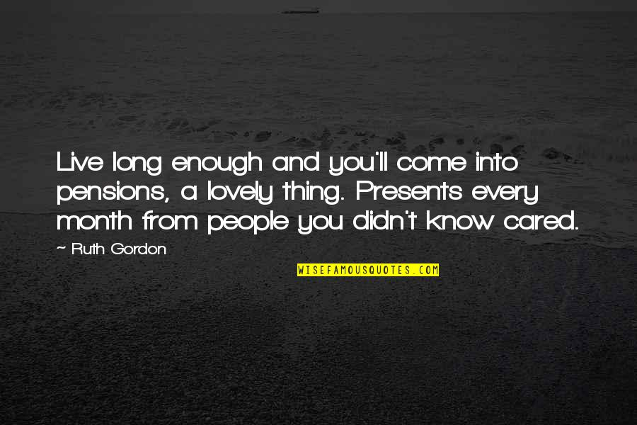 You Live Long Quotes By Ruth Gordon: Live long enough and you'll come into pensions,