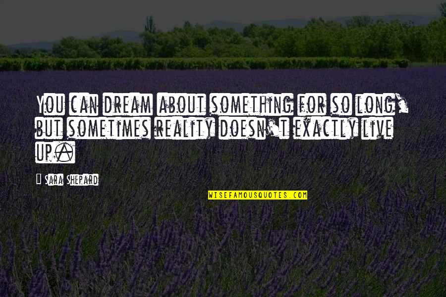 You Live Long Quotes By Sara Shepard: You can dream about something for so long,