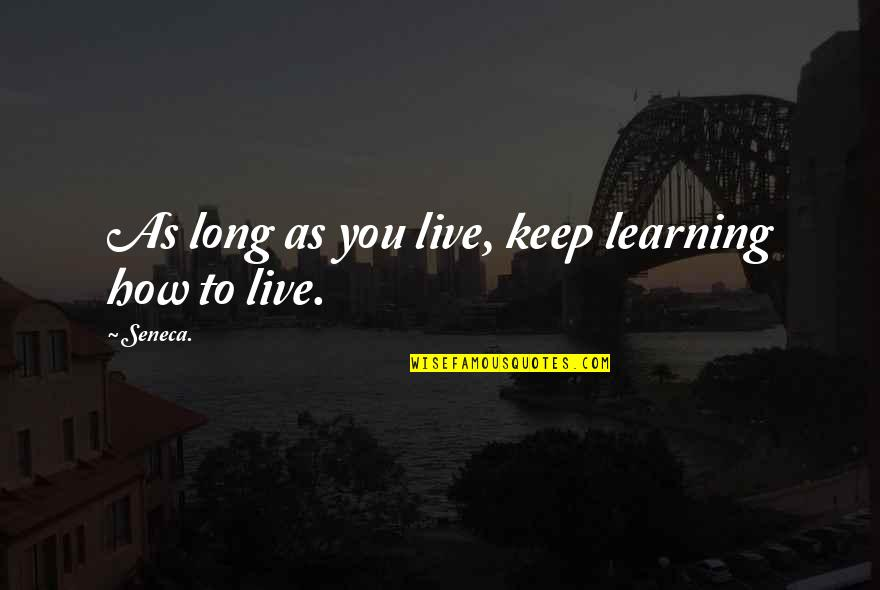 You Live Long Quotes By Seneca.: As long as you live, keep learning how