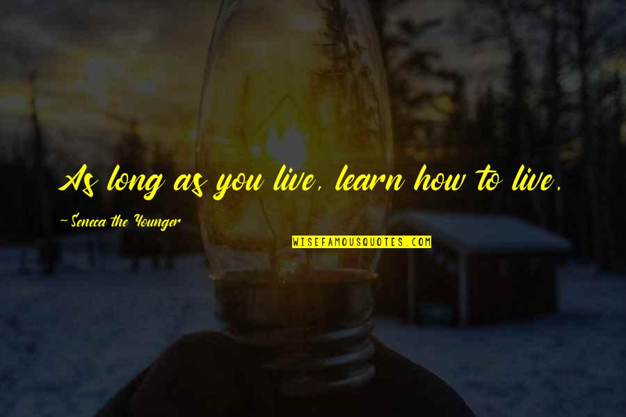 You Live Long Quotes By Seneca The Younger: As long as you live, learn how to