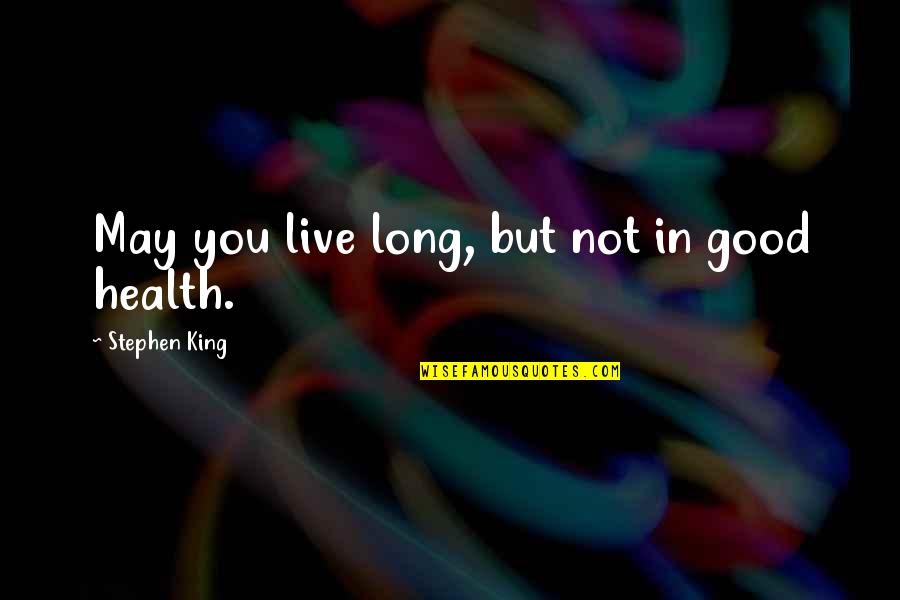 You Live Long Quotes By Stephen King: May you live long, but not in good