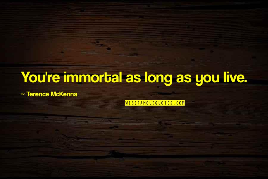 You Live Long Quotes By Terence McKenna: You're immortal as long as you live.