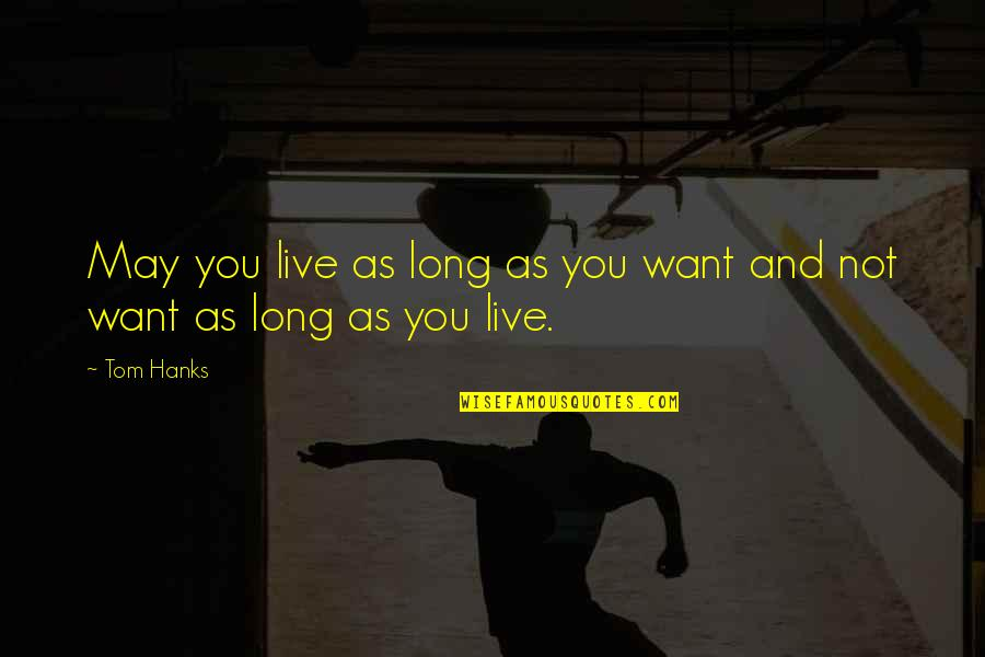You Live Long Quotes By Tom Hanks: May you live as long as you want