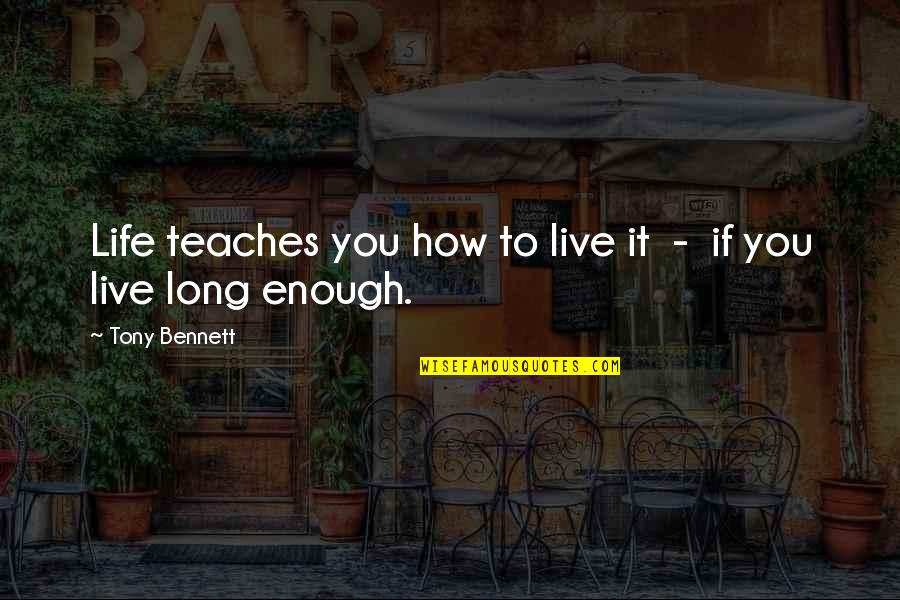 You Live Long Quotes By Tony Bennett: Life teaches you how to live it -