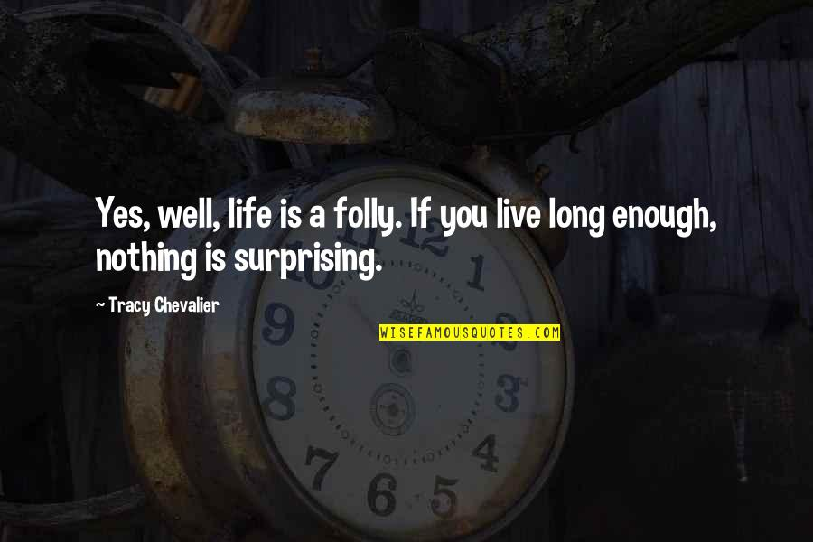 You Live Long Quotes By Tracy Chevalier: Yes, well, life is a folly. If you