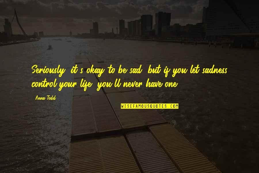You Ll Be Okay Quotes By Anna Todd: Seriously, it's okay to be sad, but if