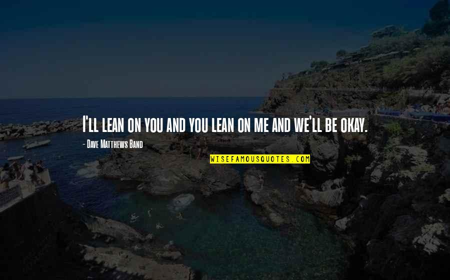 You Ll Be Okay Quotes By Dave Matthews Band: I'll lean on you and you lean on