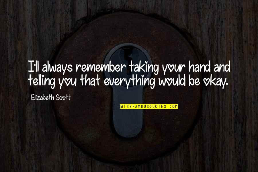 You Ll Be Okay Quotes By Elizabeth Scott: I'll always remember taking your hand and telling