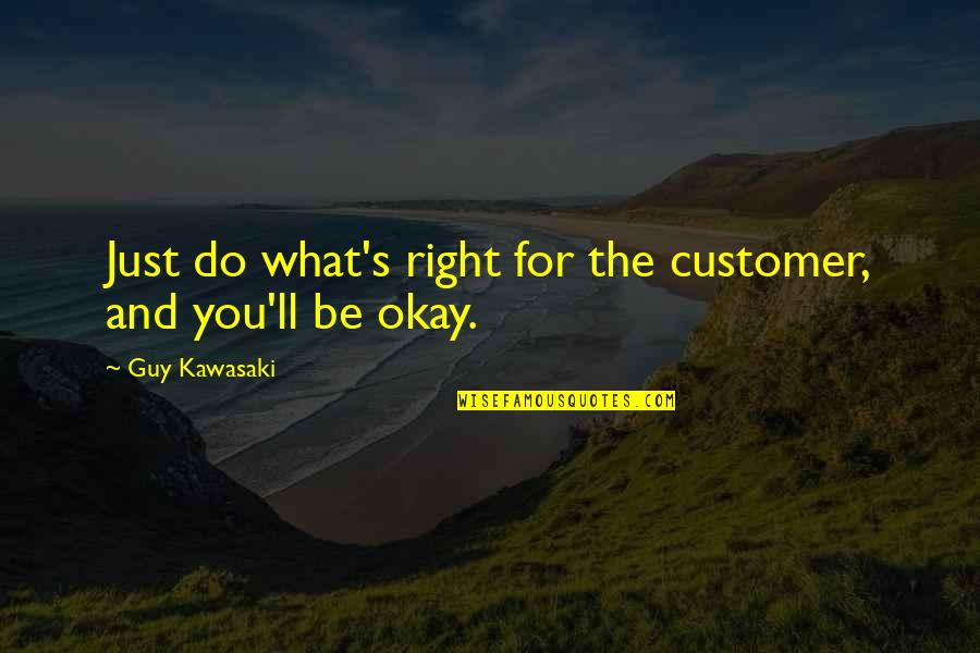 You Ll Be Okay Quotes By Guy Kawasaki: Just do what's right for the customer, and