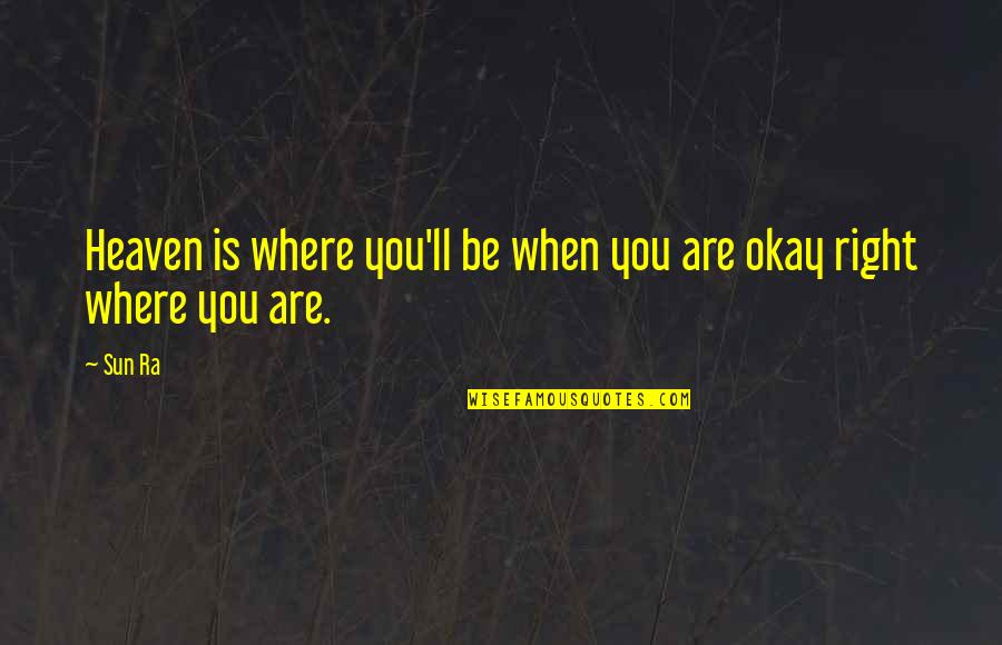 You Ll Be Okay Quotes By Sun Ra: Heaven is where you'll be when you are