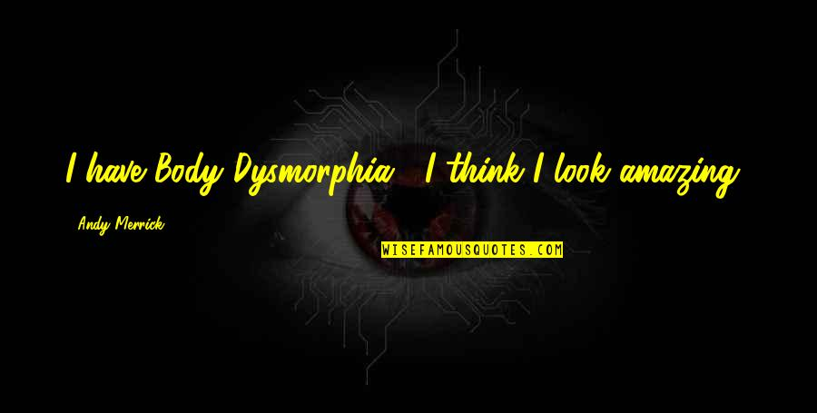 You Look Amazing Quotes By Andy Merrick: I have Body Dysmorphia... I think I look