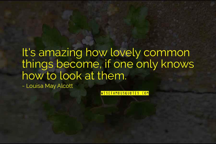 You Look Amazing Quotes By Louisa May Alcott: It's amazing how lovely common things become, if