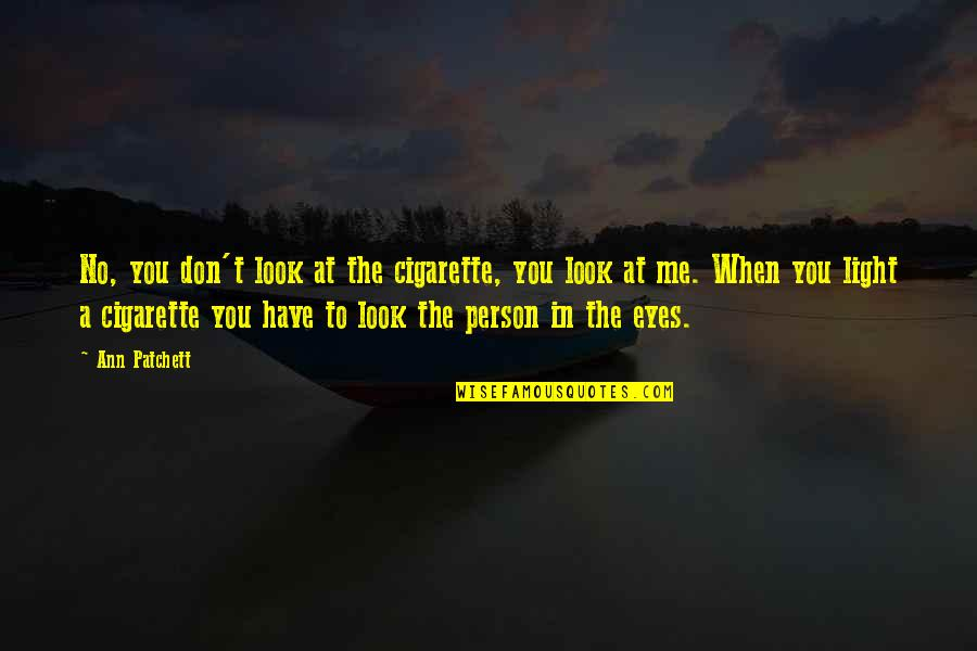 You Look In My Eyes Quotes By Ann Patchett: No, you don't look at the cigarette, you