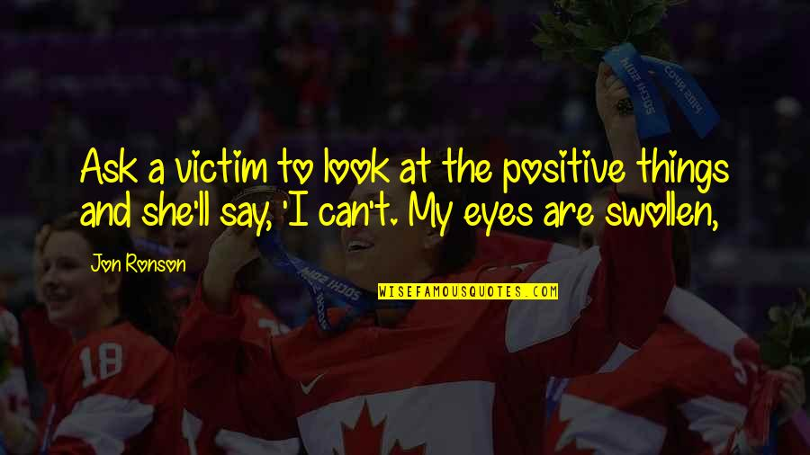 You Look In My Eyes Quotes By Jon Ronson: Ask a victim to look at the positive