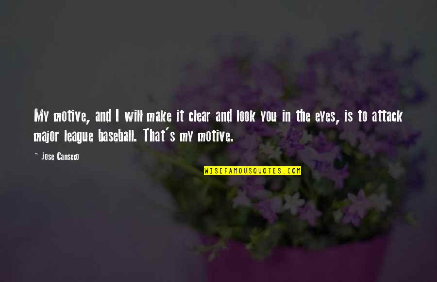 You Look In My Eyes Quotes By Jose Canseco: My motive, and I will make it clear