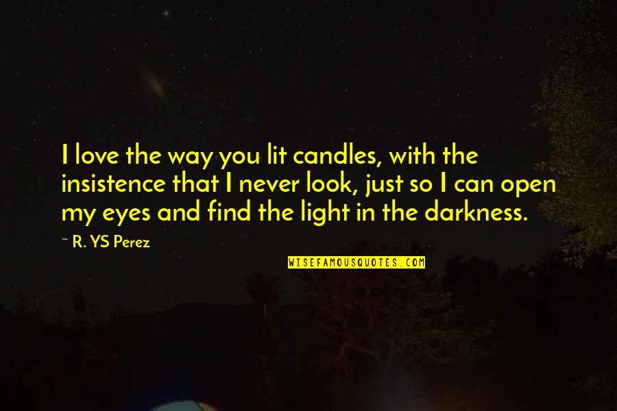 You Look In My Eyes Quotes By R. YS Perez: I love the way you lit candles, with