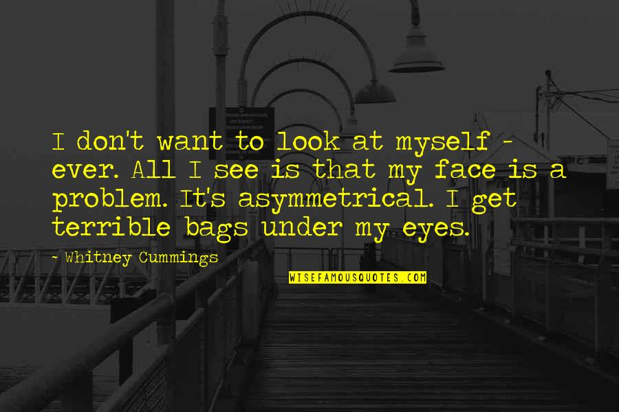 You Look In My Eyes Quotes By Whitney Cummings: I don't want to look at myself -