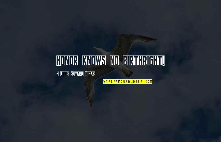 You Lost Me Forever Quotes By Louis Edward Rosas: Honor knows no birthright.