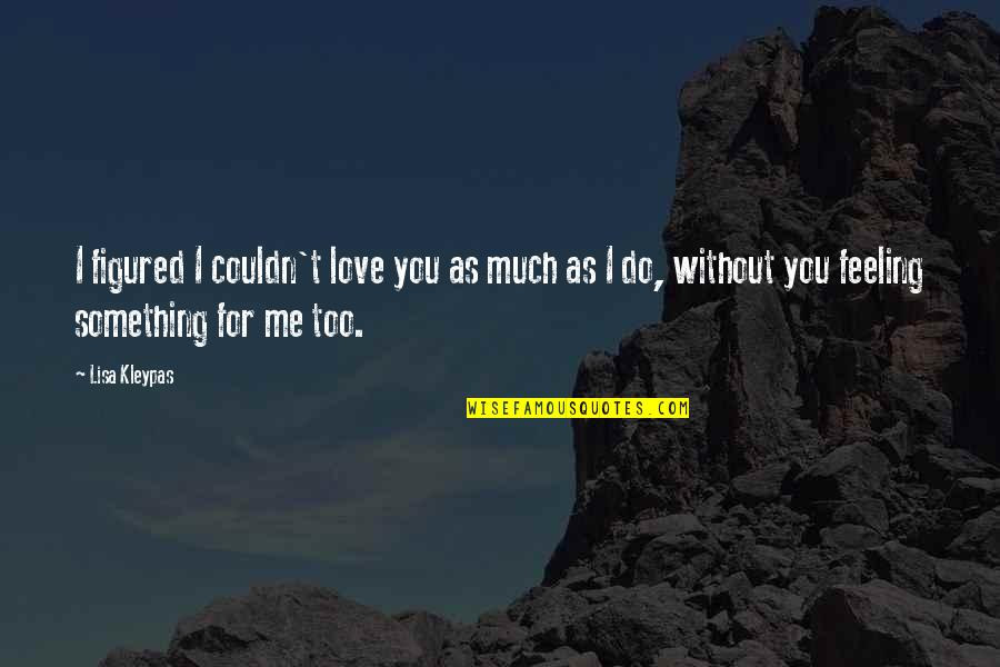 You Love Me Too Much Quotes By Lisa Kleypas: I figured I couldn't love you as much
