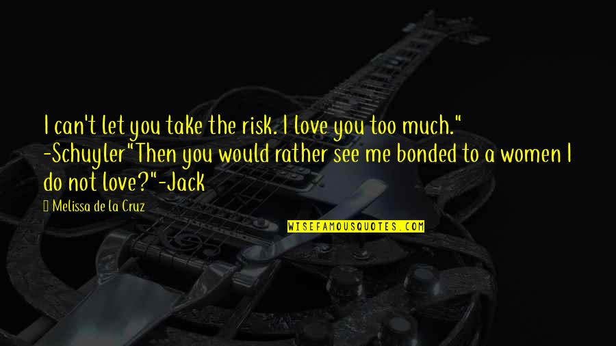 You Love Me Too Much Quotes By Melissa De La Cruz: I can't let you take the risk. I