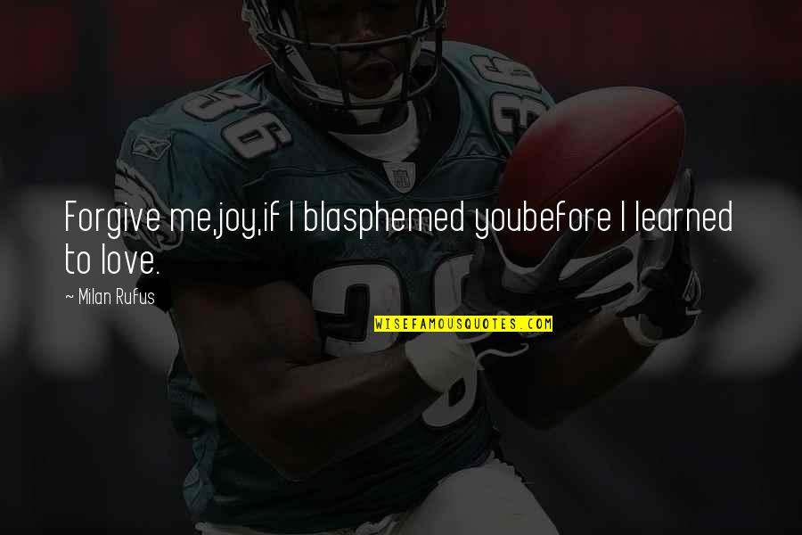 You Love Me Too Much Quotes By Milan Rufus: Forgive me,joy,if I blasphemed youbefore I learned to