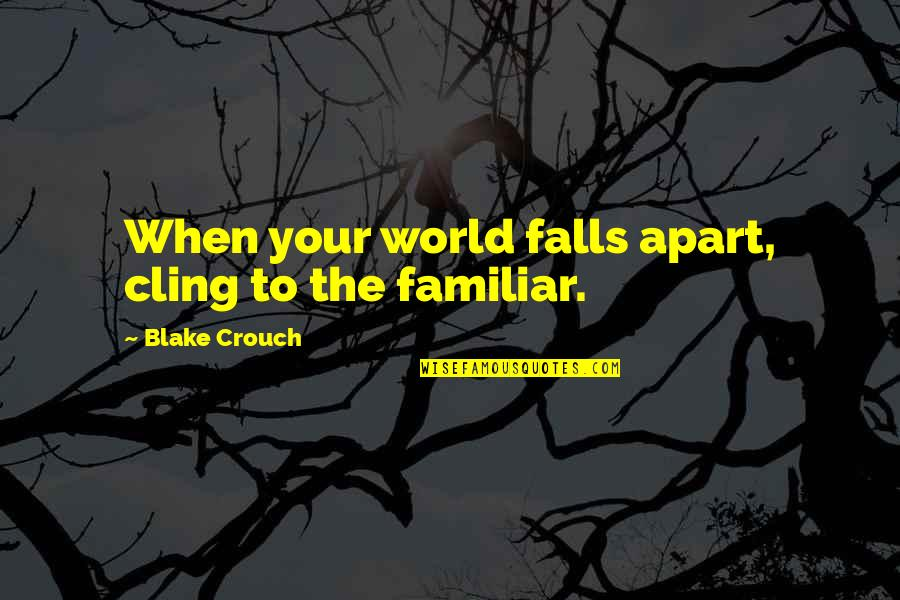 You Made Me Complete Quotes By Blake Crouch: When your world falls apart, cling to the