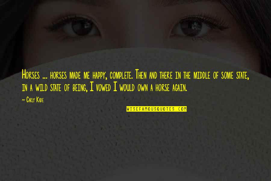 You Made Me Complete Quotes By Carly Kade: Horses ... horses made me happy, complete. Then