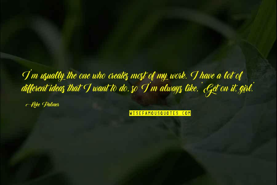 You Made Me Complete Quotes By Keke Palmer: I'm usually the one who creates most of