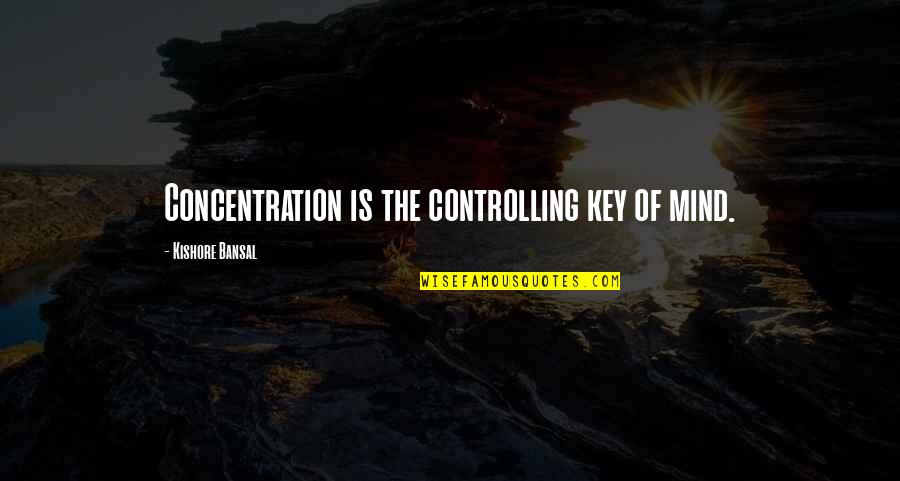 You Made Me Complete Quotes By Kishore Bansal: Concentration is the controlling key of mind.