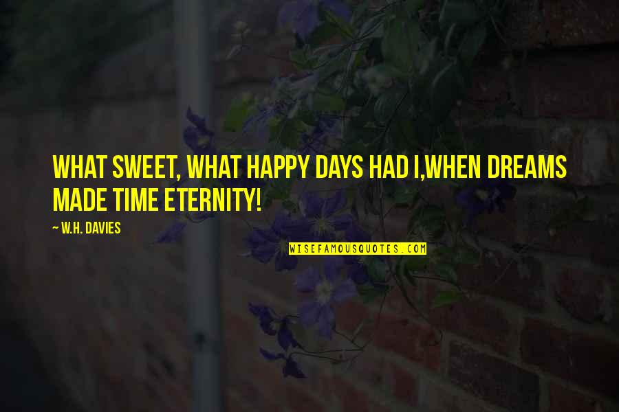 You Made My Day Happy Quotes By W.H. Davies: What sweet, what happy days had I,When dreams