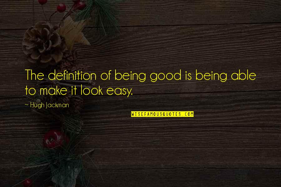 You Make It Look So Easy Quotes By Hugh Jackman: The definition of being good is being able
