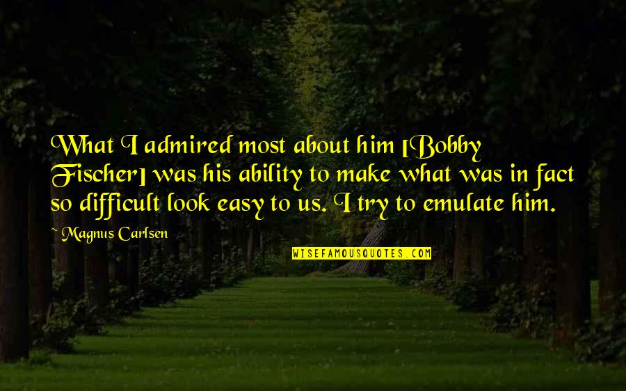 You Make It Look So Easy Quotes By Magnus Carlsen: What I admired most about him [Bobby Fischer]