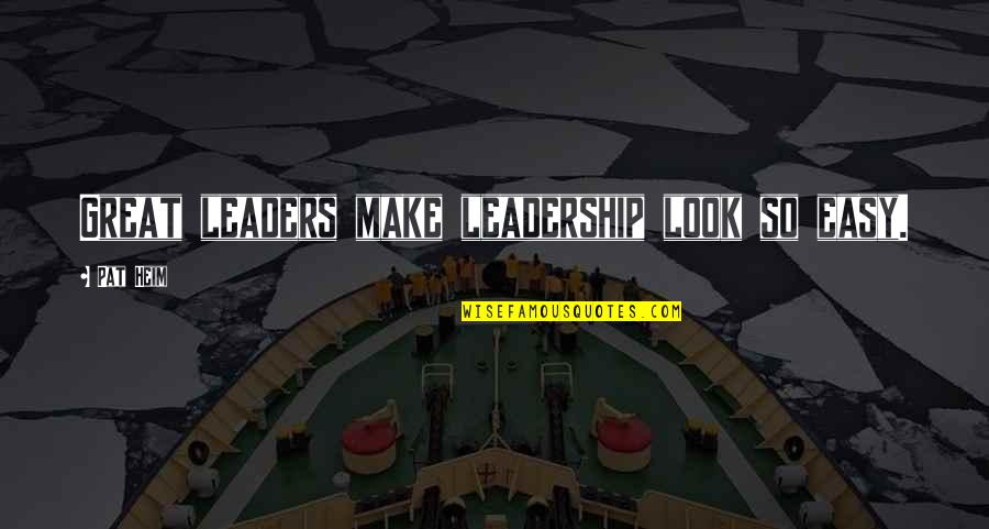 You Make It Look So Easy Quotes By Pat Heim: Great leaders make leadership look so easy.
