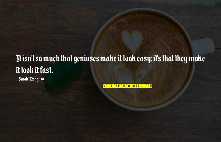 You Make It Look So Easy Quotes By Sarah Manguso: It isn't so much that geniuses make it