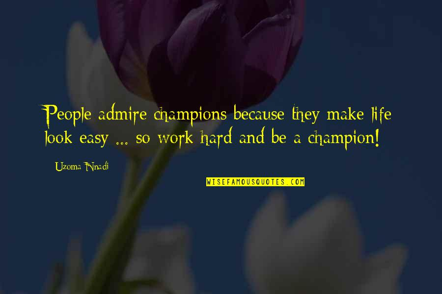 You Make It Look So Easy Quotes By Uzoma Nnadi: People admire champions because they make life look
