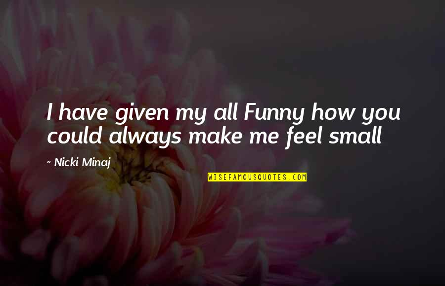 You Make Me Feel Funny Quotes By Nicki Minaj: I have given my all Funny how you