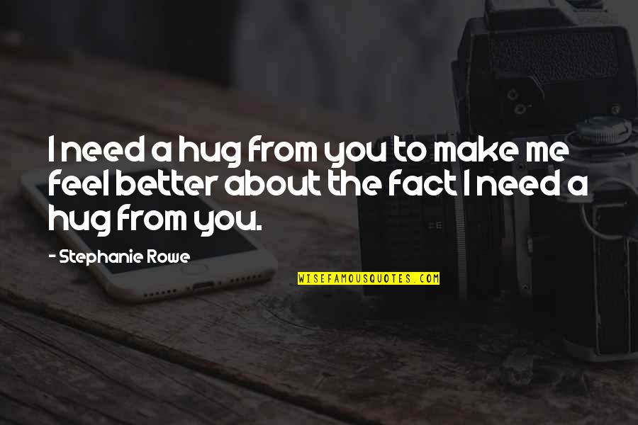 You Make Me Feel Funny Quotes By Stephanie Rowe: I need a hug from you to make