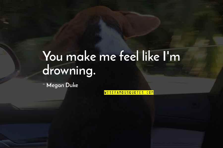 You Make Me Feel So Small Quotes By Megan Duke: You make me feel like I'm drowning.
