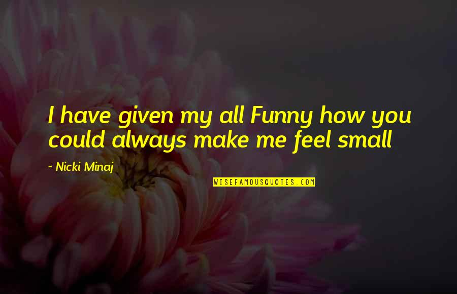 You Make Me Feel So Small Quotes By Nicki Minaj: I have given my all Funny how you