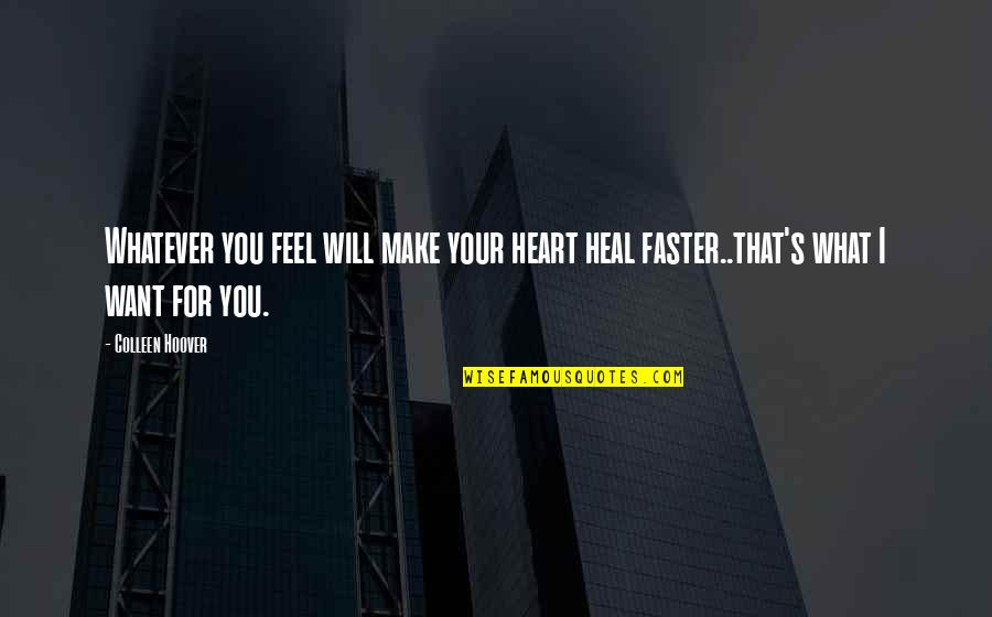 You Make My Heart Feel Quotes By Colleen Hoover: Whatever you feel will make your heart heal
