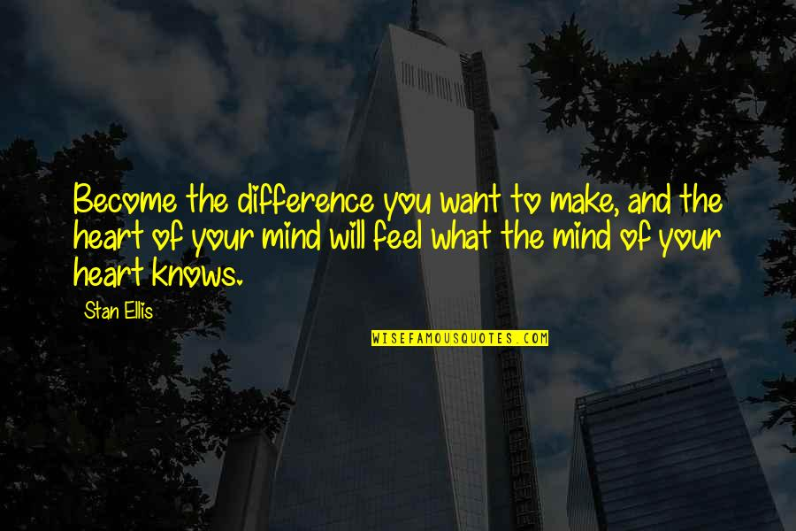 You Make My Heart Feel Quotes By Stan Ellis: Become the difference you want to make, and