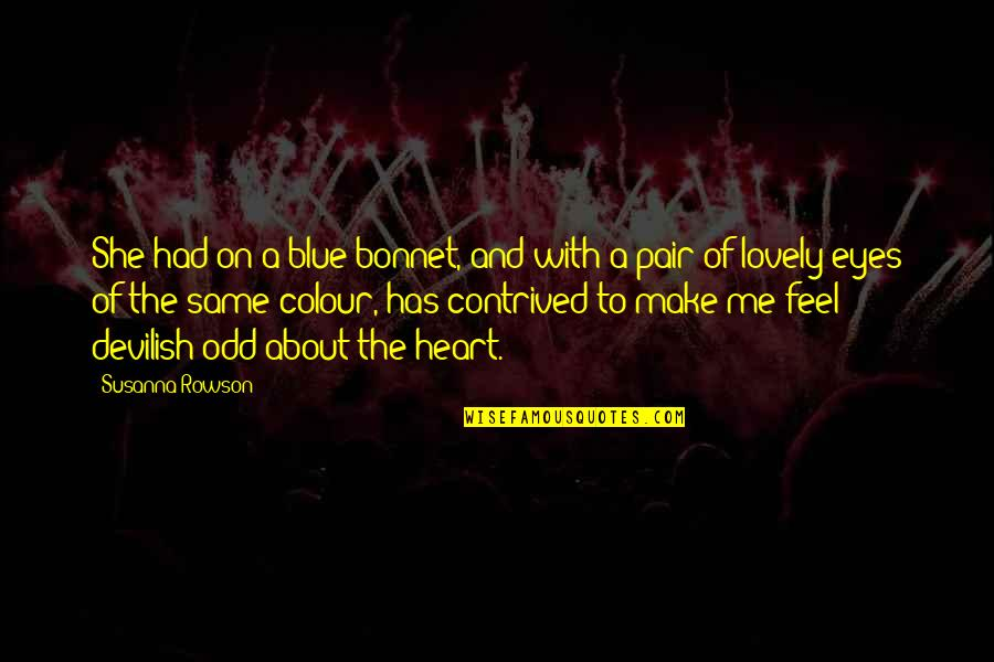You Make My Heart Feel Quotes By Susanna Rowson: She had on a blue bonnet, and with