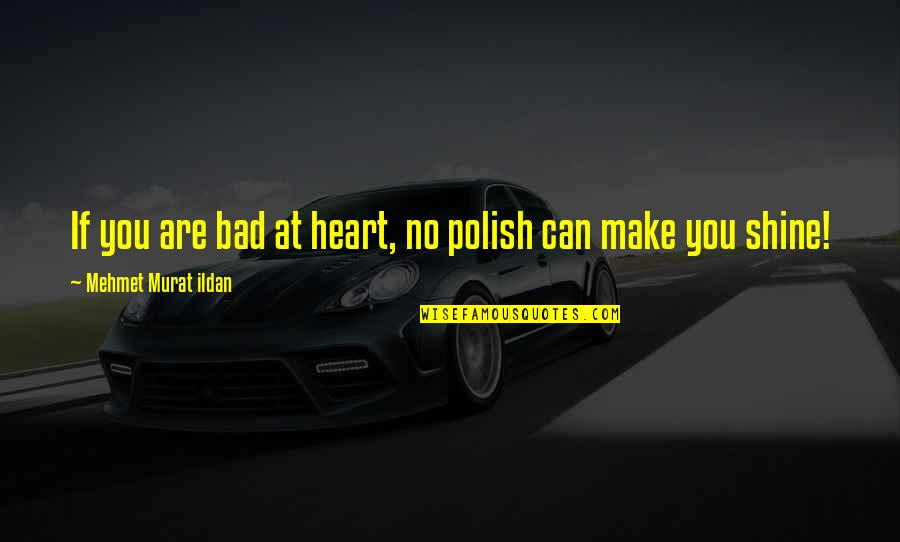 You Make My Heart Shine Quotes By Mehmet Murat Ildan: If you are bad at heart, no polish