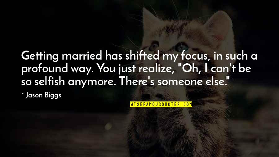 You Married Someone Else Quotes By Jason Biggs: Getting married has shifted my focus, in such