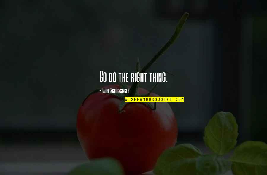 You Mean Alot To Me Babe Quotes By Laura Schlessinger: Go do the right thing.