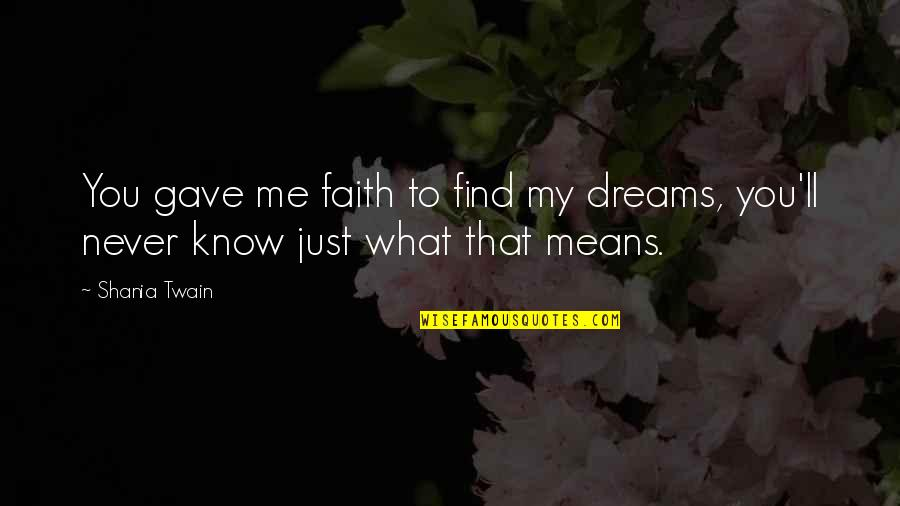 You Mean So Much To Me Friendship Quotes By Shania Twain: You gave me faith to find my dreams,