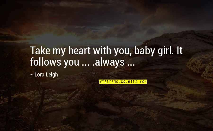 You My Girl Quotes By Lora Leigh: Take my heart with you, baby girl. It