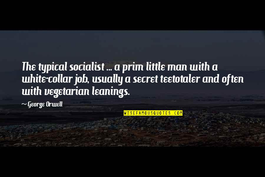 You My Little Secret Quotes By George Orwell: The typical socialist ... a prim little man