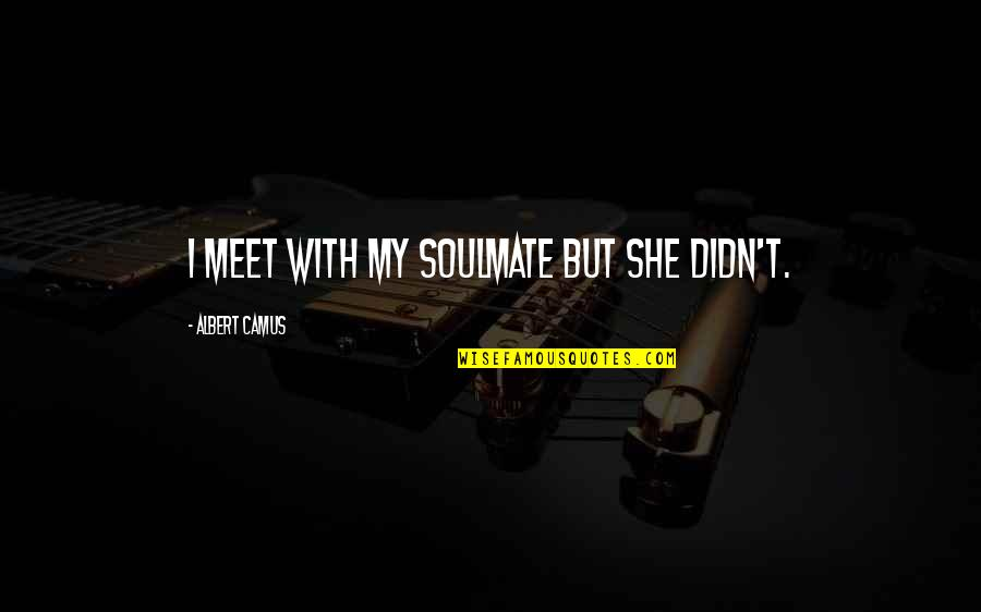 You My Soulmate Quotes By Albert Camus: I meet with my soulmate but she didn't.